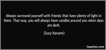 quote-always-surround-yourself-with-friends-that-have-plenty-of-light-in-them-that-way-you-will-always-suzy-kassem-388258