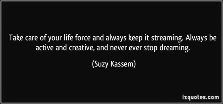 b7121-quote-take-care-of-your-life-force-and-always-keep-it-streaming-always-be-active-and-creative-and-never-suzy-kassem-388365