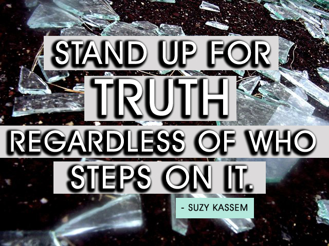 Stand Up for Truth regardless of who steps on it. Suzy Kassem,Rise Up and Salute the Sun
