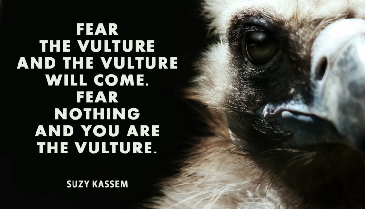 Fear the vulture and the vulture will come. Fear nothing and you are the vulture.