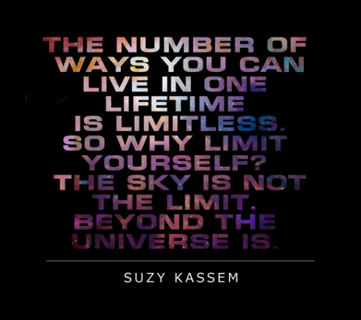 The number of ways to live in one lifetime is limitless. So why limit yourself? The sky is not the limit. Beyond the universe is. -- Suzy Kassem