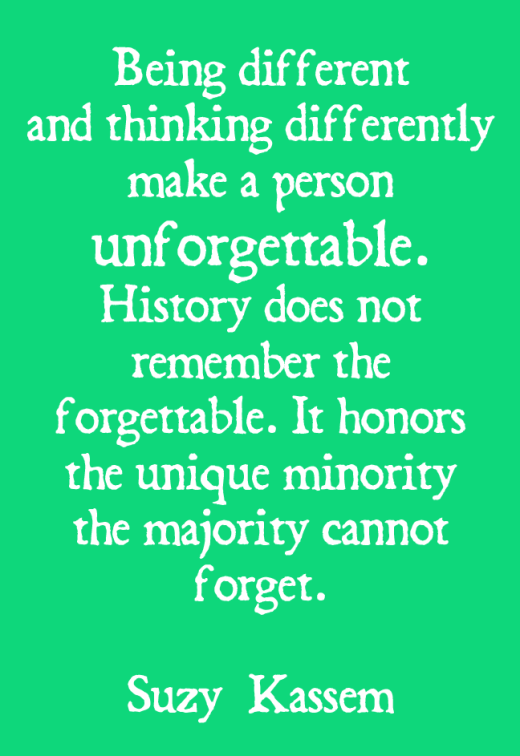 Being different and thinking differently make a person unforgettable. History does not remember the forgettable. It honors the unique minority the majority cannot forget. -- Suzy Kassem