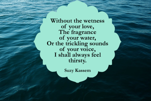 Without the wetness of your love, the fragrance of your water, or the trickling sounds of your voice, I shall always feel thirsty. -- Suzy Kassem Poetry