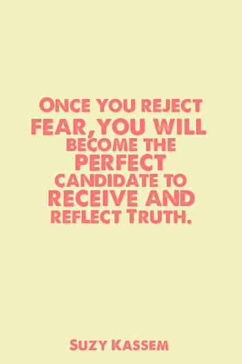 Once you reject fear, you will become the perfect candidate to receive and reflect truth. -- Suzy Kassem