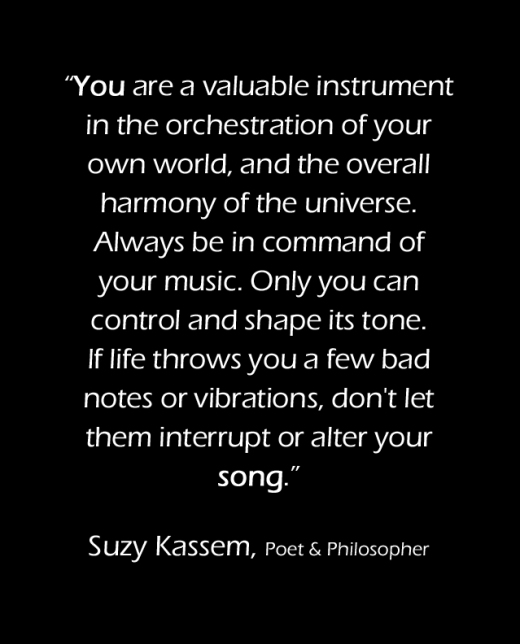 You are a valuable instrument in the orchestration of your own world, and the overall harmony of the universe. Always be in command of your music. Only you can control and shape its tone. If life throws you a few bad notes or vibrations, don't let them interrupt or alter your song.
