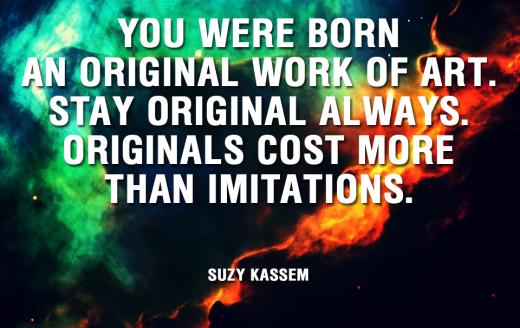 You were born an original work of art. Stay original always. Originals cost more than imitations. - Suzy Kassem