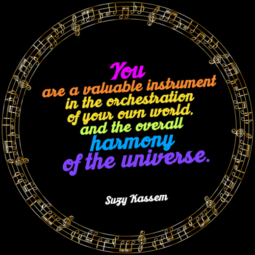 You are a valuable instrument in the orchestration of your own world and the overall harmony of the universe. - Suzy Kassem